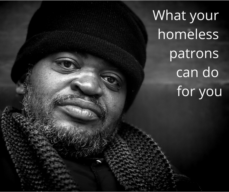 What Your Homeless Patrons Can Do For You